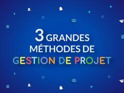 3 grandes méthodes de gestion de projet